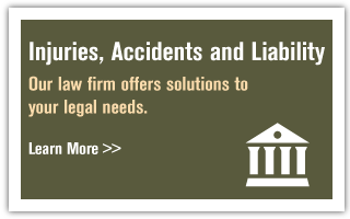 Injuries, Accidents and Liability | Our law firm offers solutions to your legal needs. | Learn More